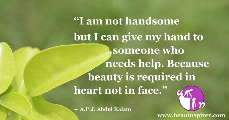 i-am-not-handsome-but-i-can-give-my-hand-to-someone-who-needs-help-because-beauty-is-required-in-heart-not-in-face-a-p-j-abdul-kalam-be-an-inspirer