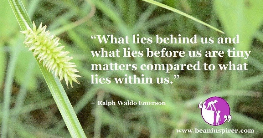 what-lies-behind-us-and-what-lies-before-us-are-tiny-matters-compared-to-what-lies-within-us-ralph-waldo-emerson-be-an-inspirer