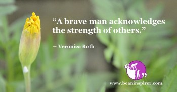 """A brave man acknowledges the strength of others."" ― Veronica Roth"
