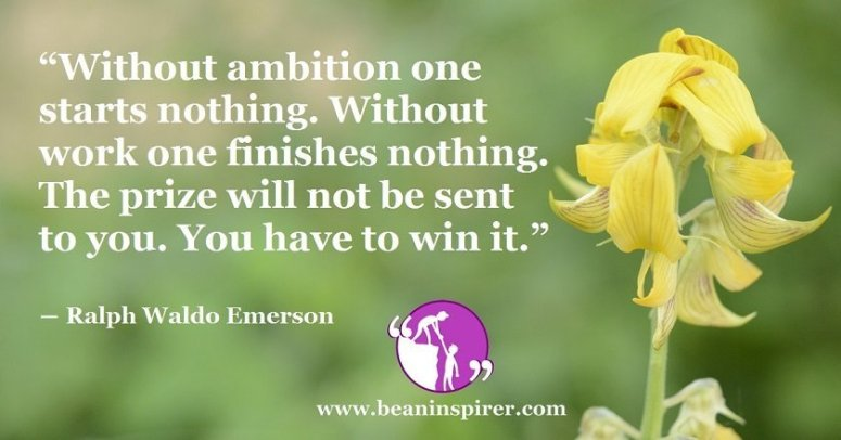 without-ambition-one-starts-nothing-without-work-one-finishes-nothing-the-prize-will-not-be-sent-to-you-you-have-to-win-it-ralph-waldo-emerson-be-an-inspirer