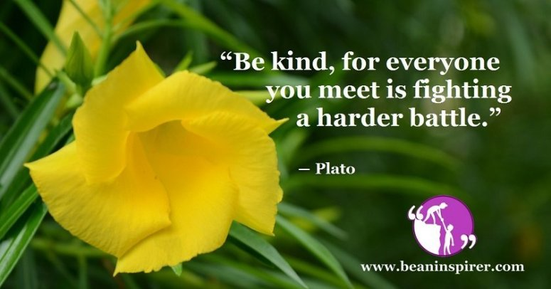 """""""Be kind, for everyone you meet is fighting a harder battle."""" ― Plato"""