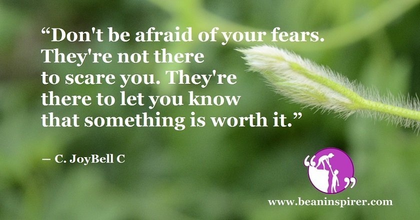 """""""Don't be afraid of your fears. They're not there to scare you. They're there to let you know that something is worth it."""" ― C. JoyBell C"""