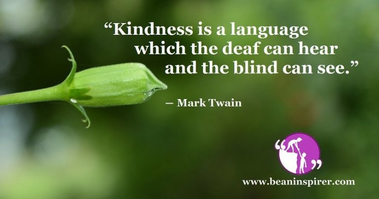 """""""Kindness is a language which the deaf can hear and the blind can see."""" ― Mark Twain"""