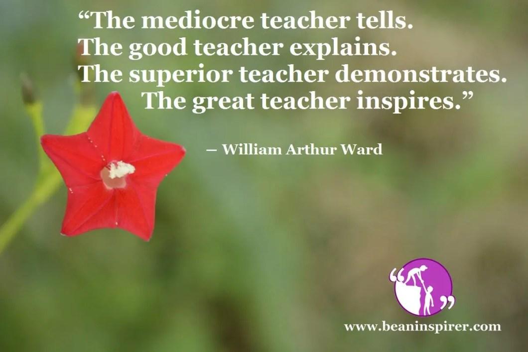 """The mediocre teacher tells. The good teacher explains. The superior teacher demonstrates. The great teacher inspires."" ― William Arthur Ward"
