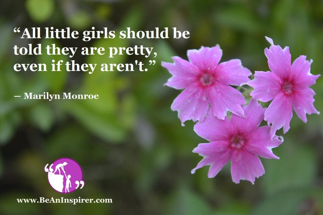 """All little girls should be told they are pretty, even if they aren't."" ― Marilyn Monroe"