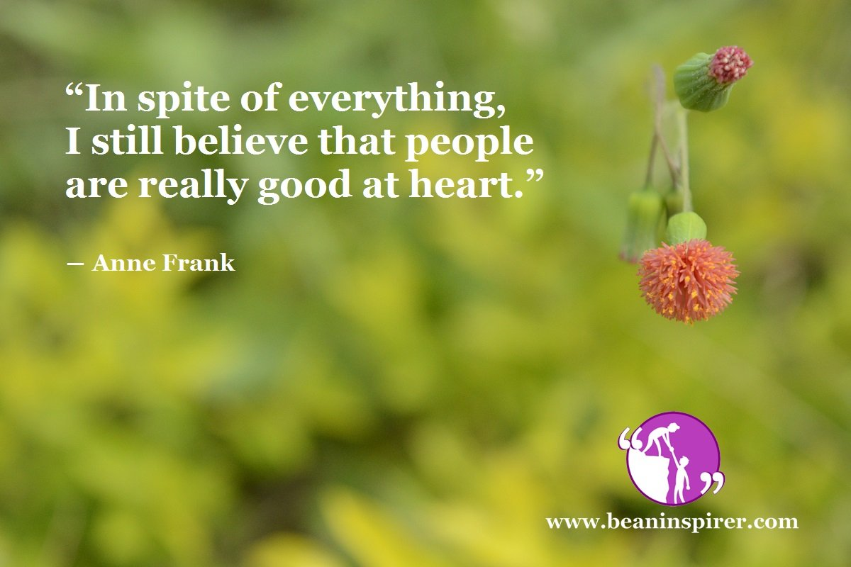 """""""In spite of everything, I still believe that people are really good at heart."""" ― Anne Frank"""