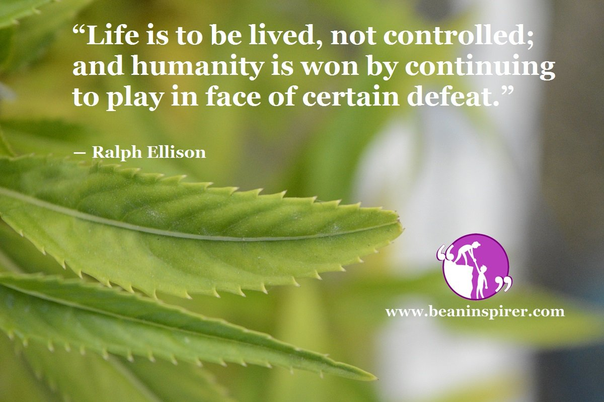 """Life is to be lived, not controlled; and humanity is won by continuing to play in face of certain defeat."" ― Ralph Ellison"