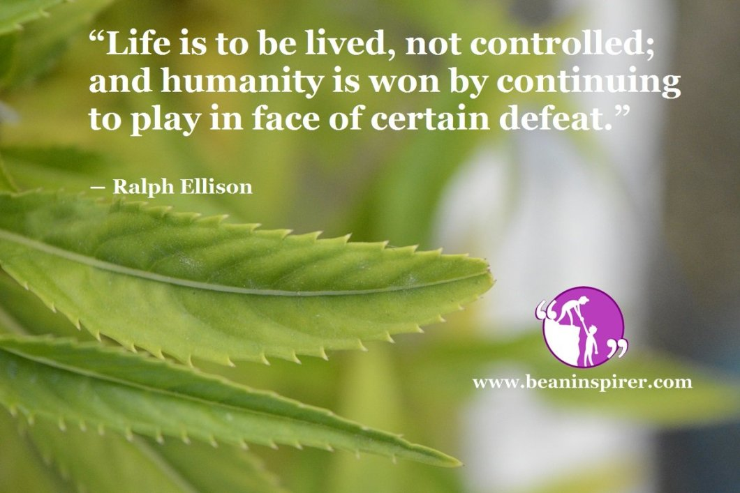 """""""Life is to be lived, not controlled; and humanity is won by continuing to play in face of certain defeat."""" ― Ralph Ellison"""