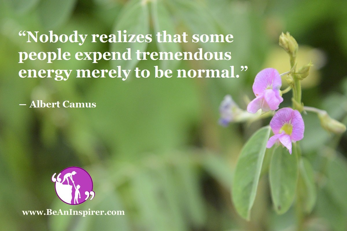 """""""Nobody realizes that some people expend tremendous energy merely to be normal."""" ― Albert Camus"""
