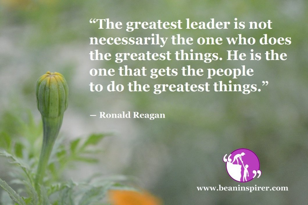 """The greatest leader is not necessarily the one who does the greatest things. He is the one that gets the people to do the greatest things."" ― Ronald Reagan"