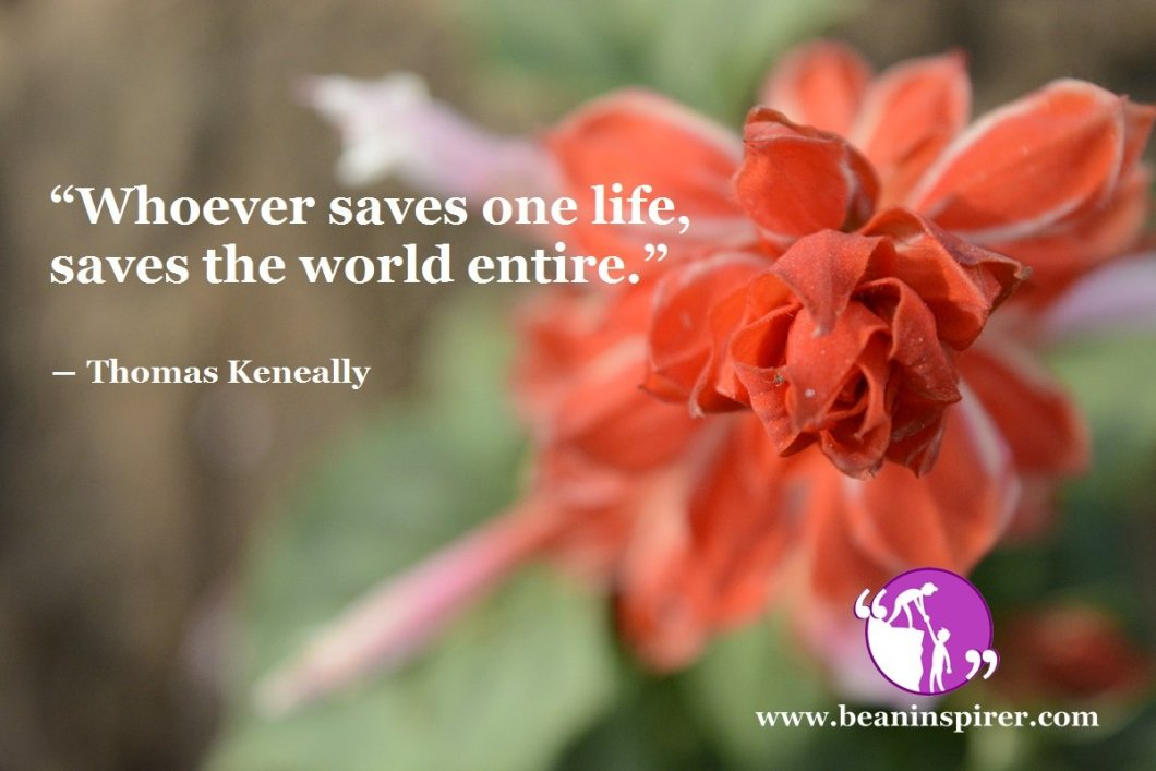 """Whoever saves one life, saves the world entire."" ― Thomas Keneally"