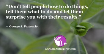 Dont-tell-people-how-to-do-things-tell-them-what-to-do-and-let-them-surprise-you-with-their-results-George-S-Patton-Jr-Be-An-Inspirer-FI