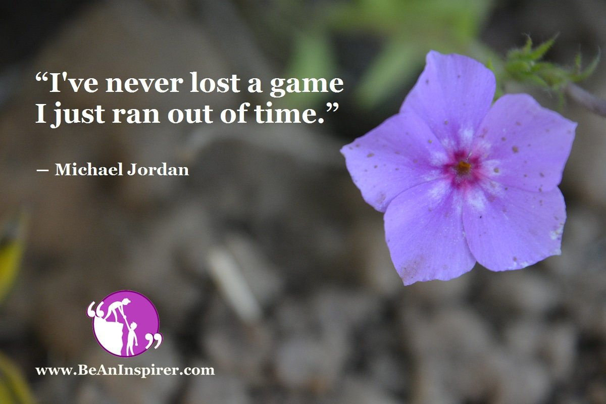 """I've never lost a game I just ran out of time."" ― Michael Jordan"