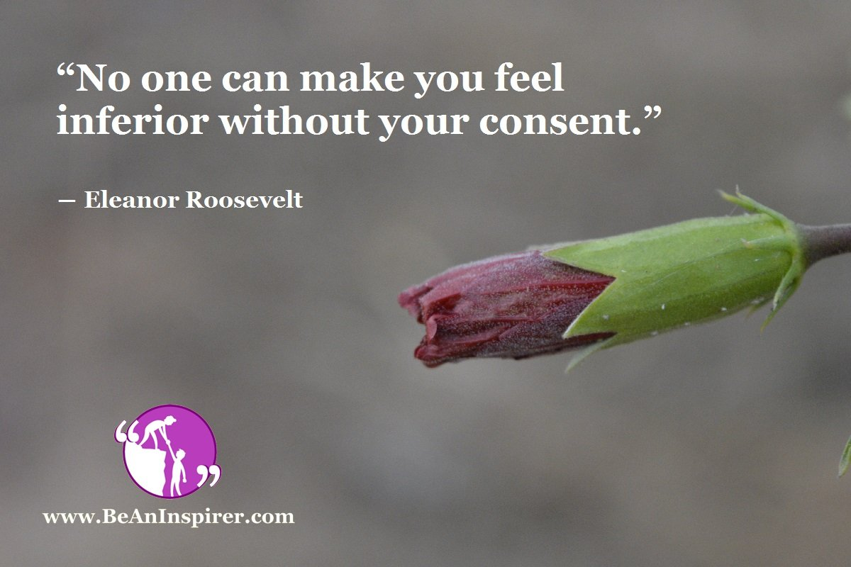 """""""No one can make you feel inferior without your consent."""" ― Eleanor Roosevelt"""