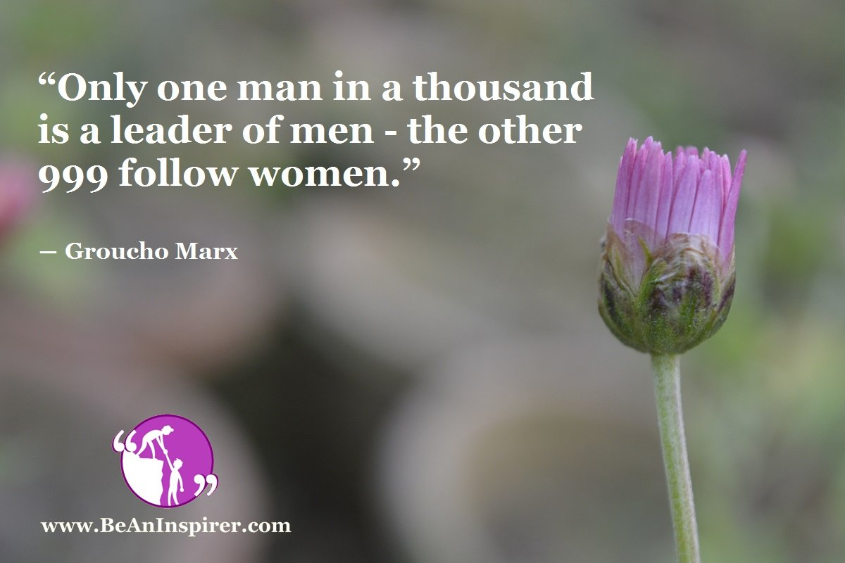 """Only one man in a thousand is a leader of men -- the other 999 follow women."" ― Groucho Marx"