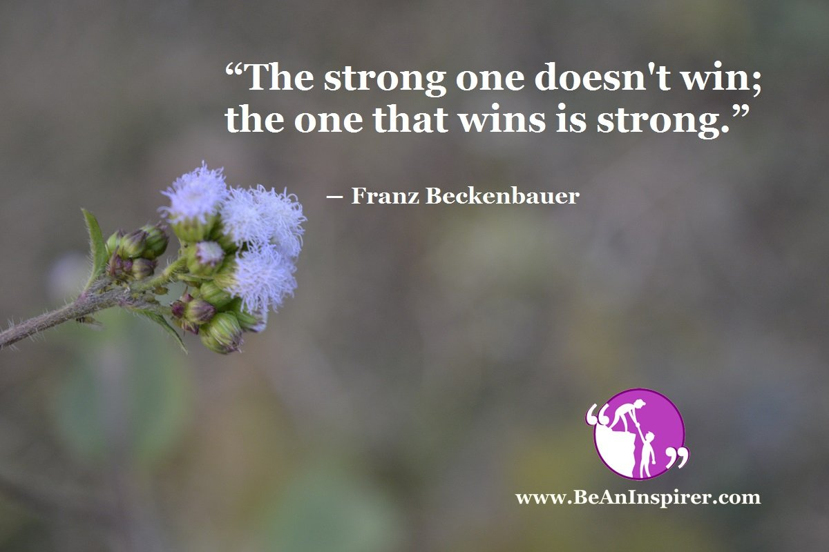 """""""The strong one doesn't win; the one that wins is strong."""" ― Franz Beckenbauer"""