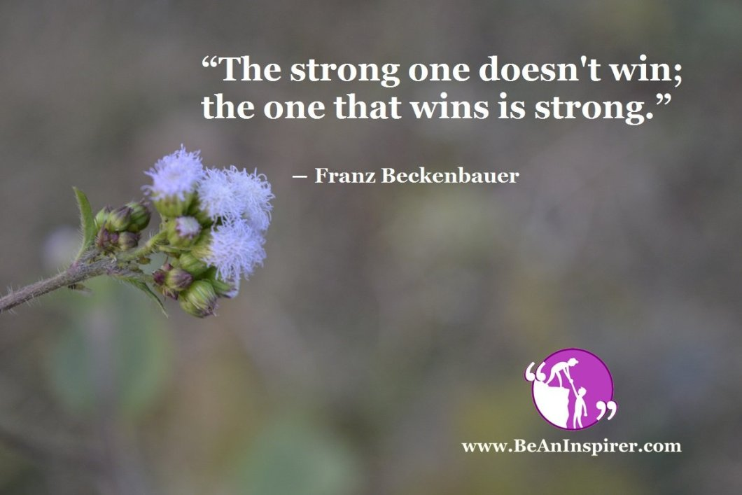 """The strong one doesn't win; the one that wins is strong."" ― Franz Beckenbauer"