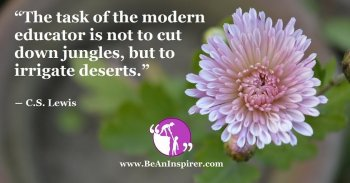 the-task-of-the-modern-educator-is-not-to-cut-down-jungles-but-to-irrigate-deserts-c-s-lewis-be-an-inspirer-fi