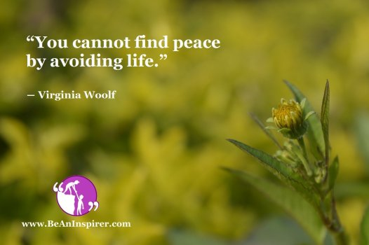 """""""You cannot find peace by avoiding life."""" ― Virginia Woolf"""