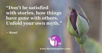 Dont-be-satisfied-with-stories-how-things-have-gone-with-others-Unfold-your-own-myth-Rumi-Be-An-Inspirer-FI
