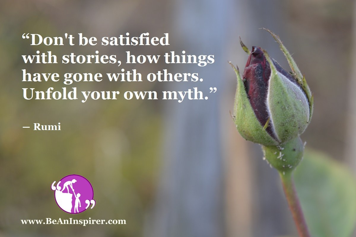 """""""Don't be satisfied with stories, how things have gone with others. Unfold your own myth."""" ― Rumi"""