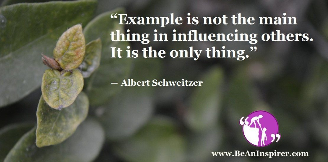 Example-is-not-the-main-thing-in-influencing-others-It-is-the-only-thing-Albert-Schweitzer-Be-An-Inspirer-FI