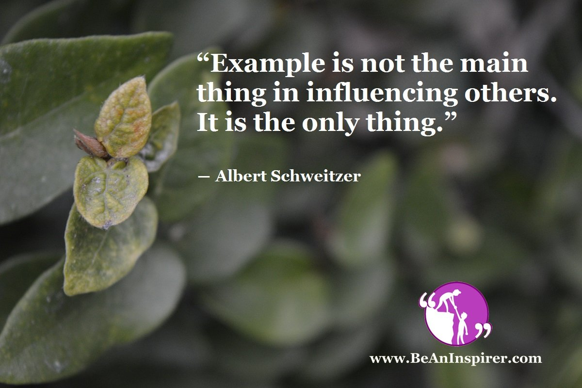 """Example is not the main thing in influencing others. It is the only thing."" ― Albert Schweitzer"