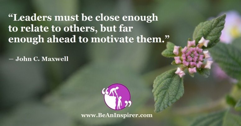 Leaders-must-be-close-enough-to-relate-to-others-but-far-enough-ahead-to-motivate-them-John-C-Maxwell-Be-An-Inspirer-FI