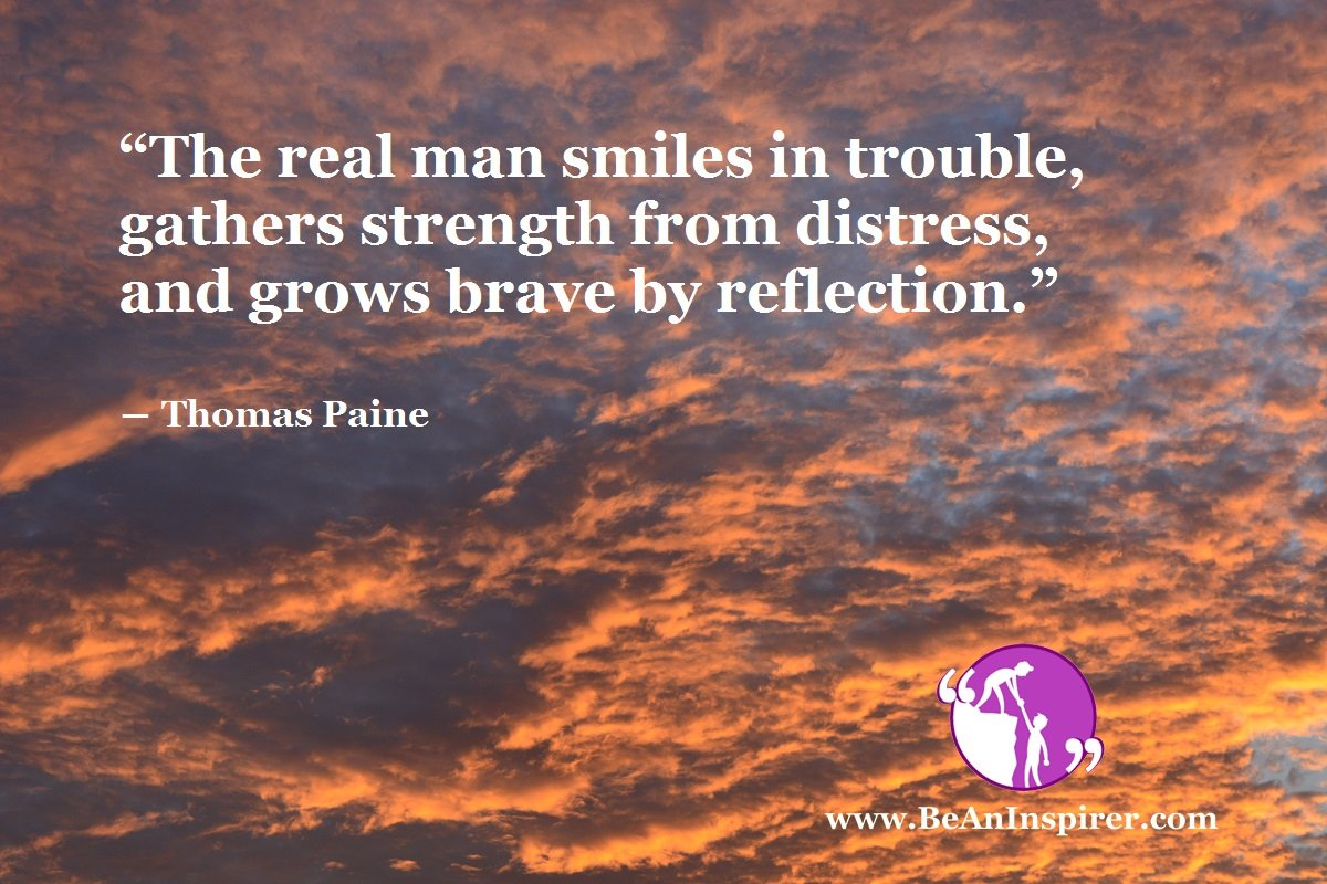 """""""The real man smiles in trouble, gathers strength from distress, and grows brave by reflection."""" ― Thomas Paine"""