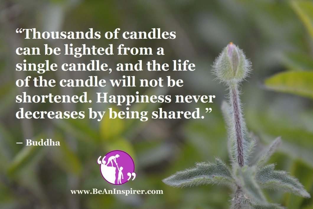 """Thousands of candles can be lighted from a single candle, and the life of the candle will not be shortened. Happiness never decreases by being shared."" ― Buddha"