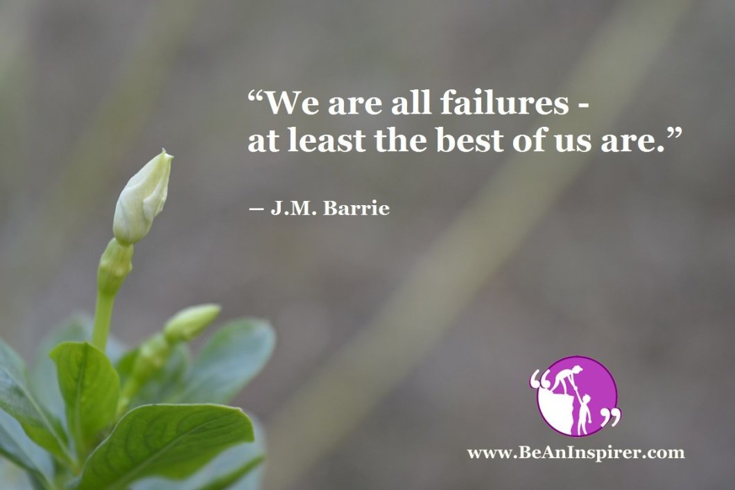 """""""We are all failures- at least the best of us are."""" ― J.M. Barrie"""