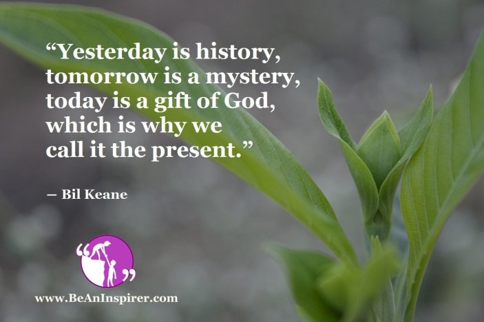 """""""Yesterday is history, tomorrow is a mystery, today is a gift of God, which is why we call it the present."""" ― Bil Keane"""