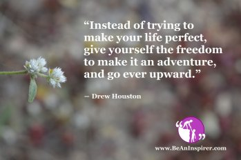 """""""Instead of trying to make your life perfect, give yourself the freedom to make it an adventure, and go ever upward."""" ― Drew Houston"""