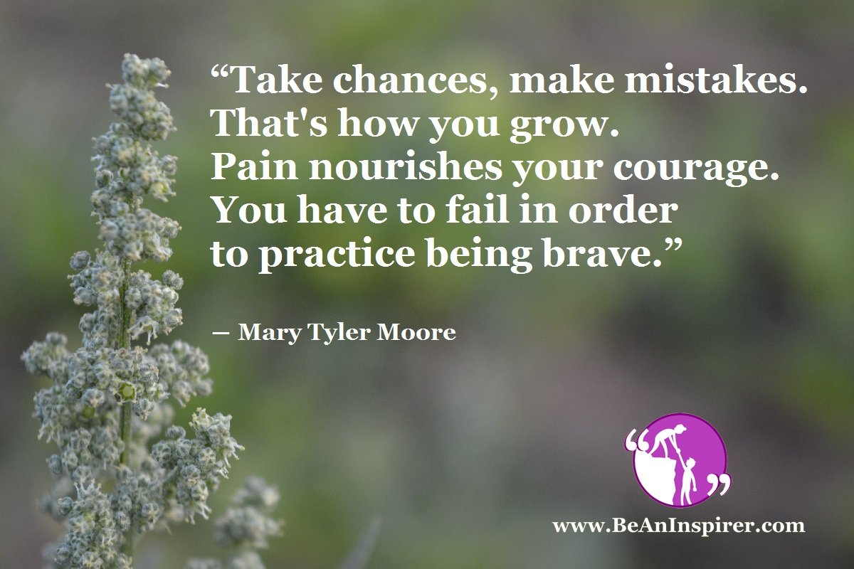 Take-chances-make-mistakes-Thats-how-you-grow-Pain-nourishes-your-courage-You-have-to-fail-in-order-to-practice-being-brave-Mary-Tyler-Moore-Be-An-Inspirer