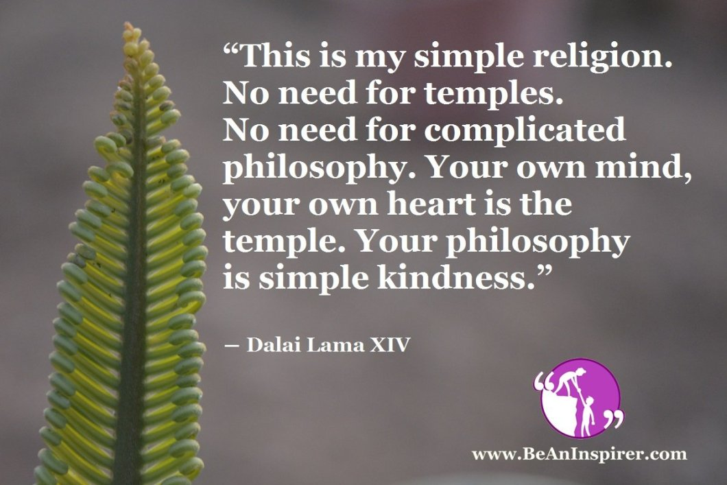 This-is-my-simple-religion-No-need-for-temples-No-need-for-complicated-philosophy-Your-own-mind-your-own-heart-is-the-temple-Your-philosophy-is-simple-kindness-Dalai-Lama-XIV-Be-An-Inspirer
