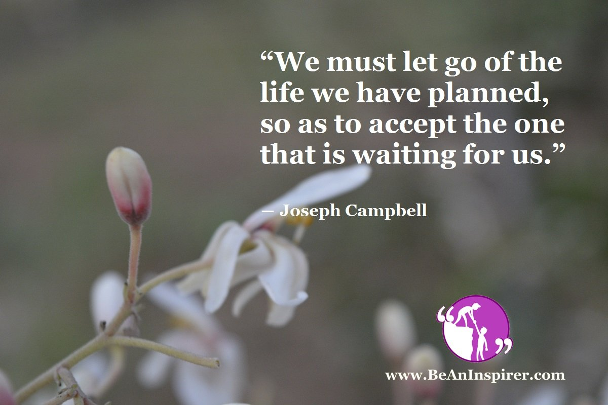 We-must-let-go-of-the-life-we-have-planned-so-as-to-accept-the-one-that-is-waiting-for-us-Joseph-Campbell-Be-An-Inspirer