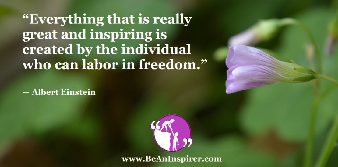 Everything-that-is-really-great-and-inspiring-is-created-by-the-individual-who-can-labor-in-freedom-Albert-Einstein-Be-An-Inspirer-FI