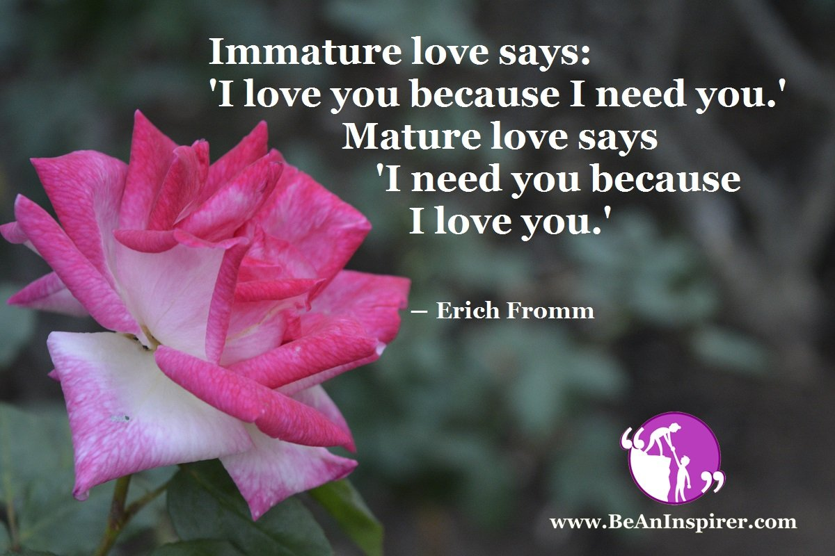 Immature-love-says-I-love-you-because-I-need-you-Mature-love-says-I-need-you-because-I-love-you-Erich-Fromm-Be-An-Inspirer