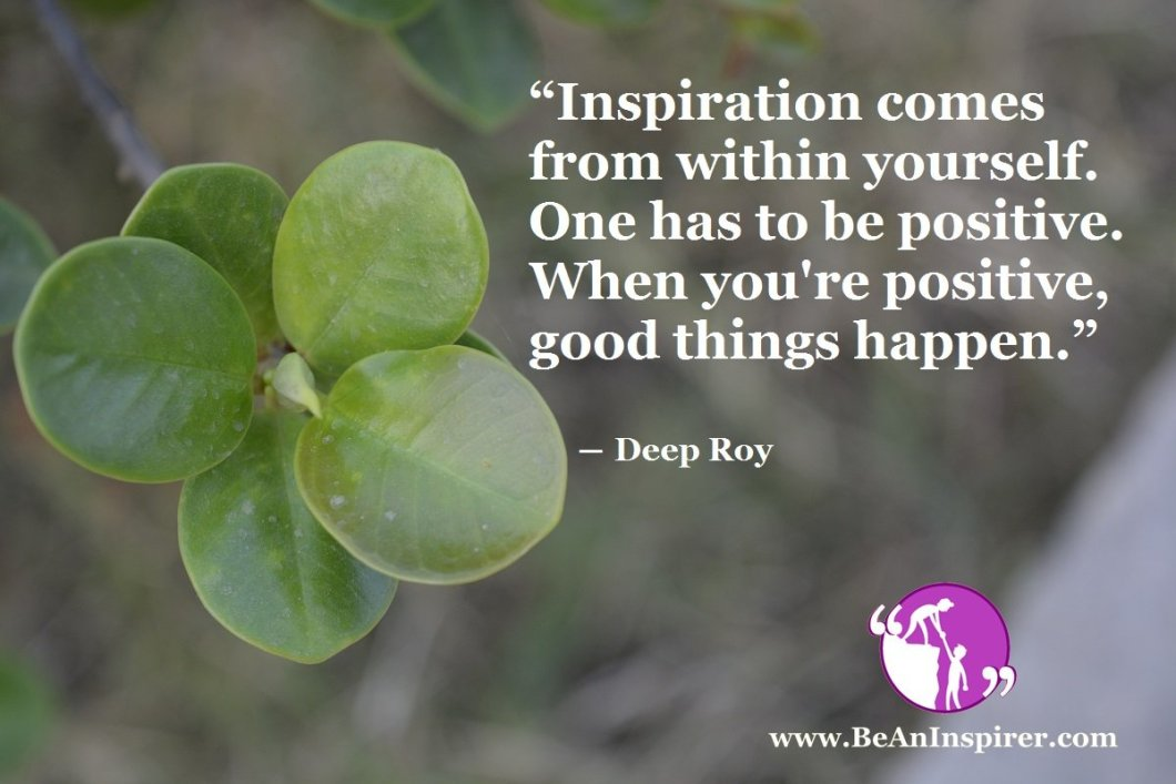 Inspiration-comes-from-within-yourself-One-has-to-be-positive-When-youre-positive-good-things-happen-Deep-Roy-Be-An-Inspirer
