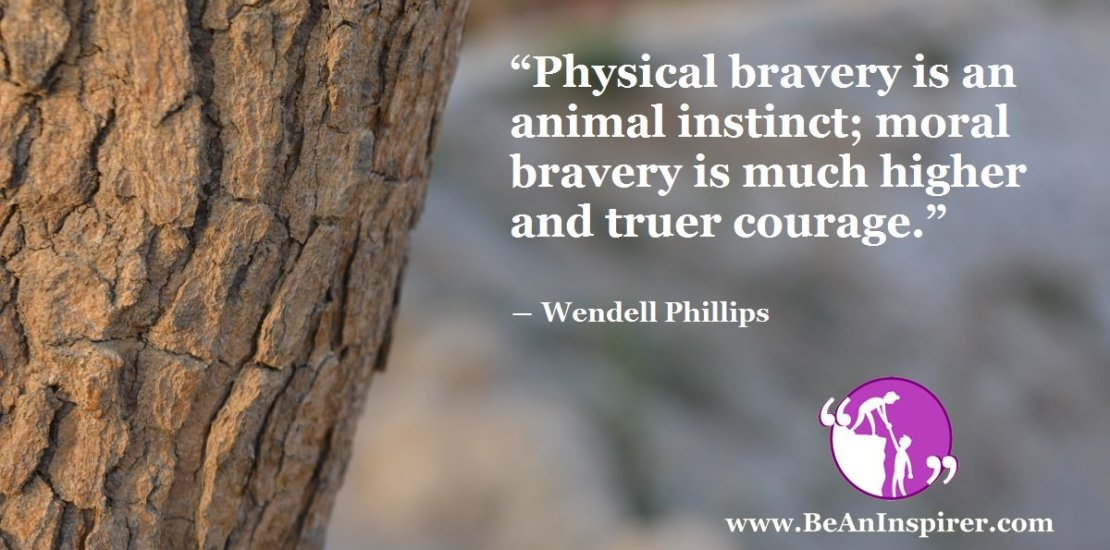 Physical-bravery-is-an-animal-instinct-moral-bravery-is-much-higher-and-truer-courage-Wendell-Phillips-Be-An-Inspirer-FI