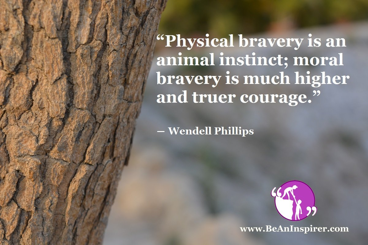 Physical-bravery-is-an-animal-instinct-moral-bravery-is-much-higher-and-truer-courage-Wendell-Phillips-Be-An-Inspirer