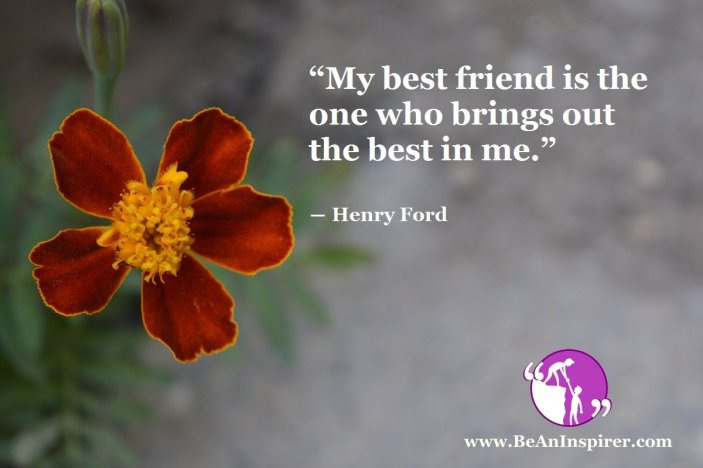 My-best-friend-is-the-one-who-brings-out-the-best-in-me-Henry-Ford-Friendship-Quote-Be-An-Inspirer