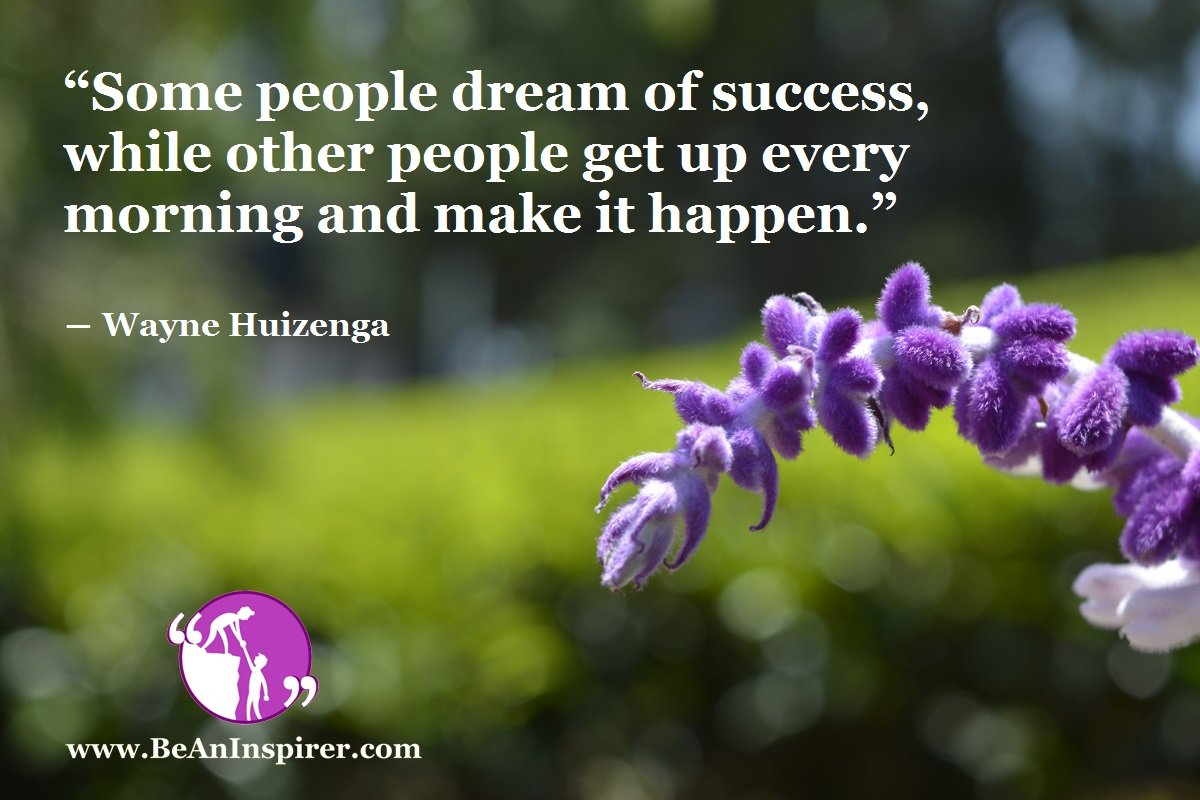 Some-people-dream-of-success-while-other-people-get-up-every-morning-and-make-it-happen-Wayne-Huizenga-Success-Quote-Be-An-Inspirer