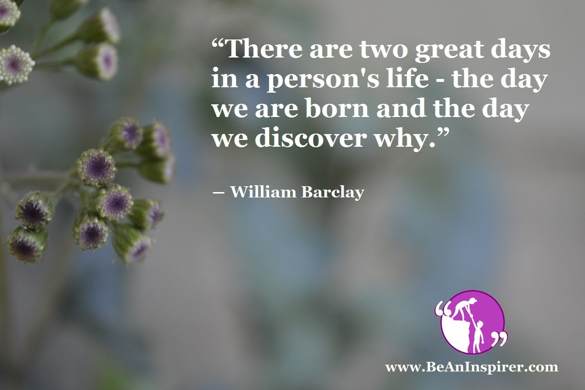 There-are-two-great-days-in-a-persons-life-the-day-we-are-born-and-the-day-we-discover-why-William-Barclay-Life-Quote-Be-An-Inspirer