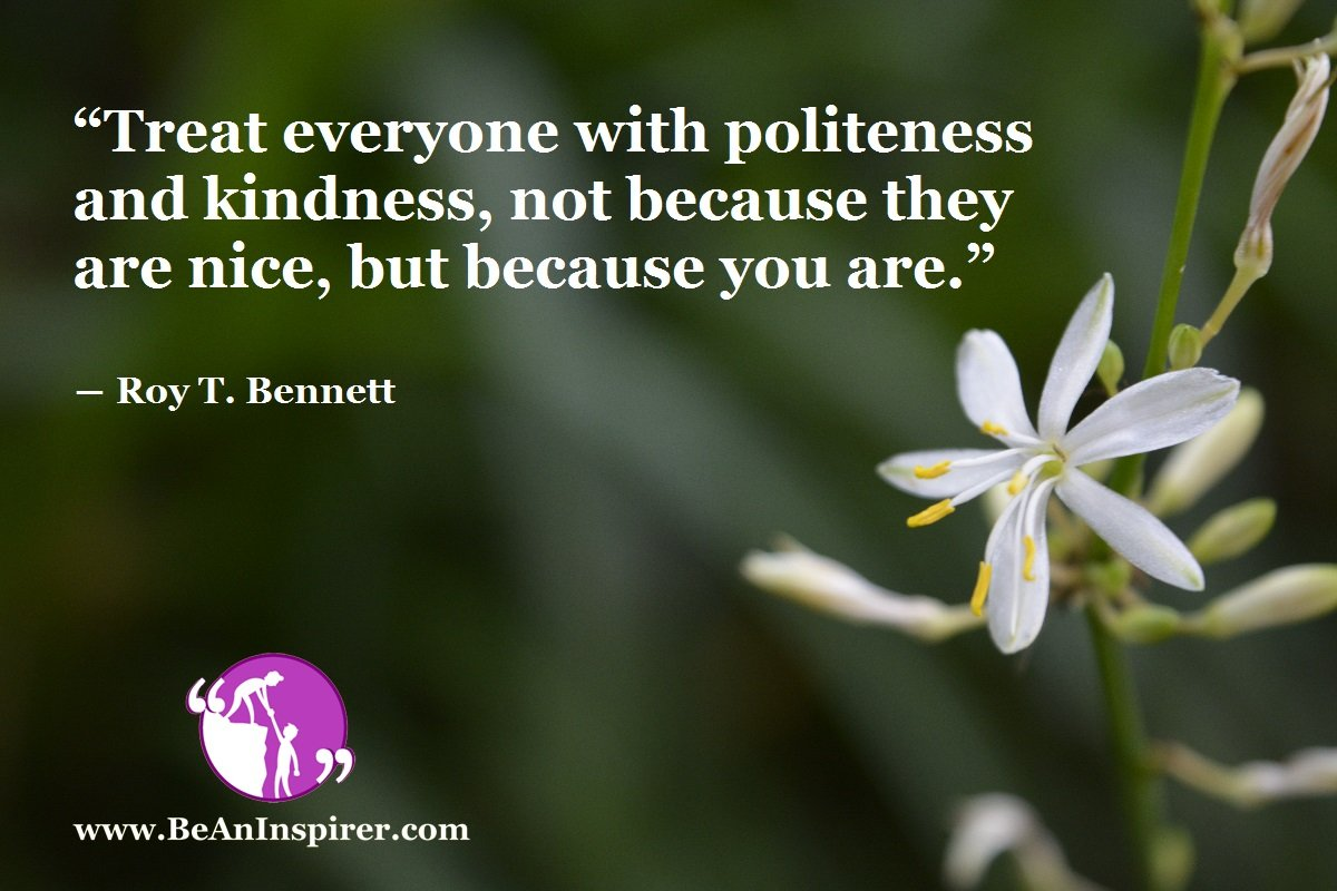 Treat-everyone-with-politeness-and-kindness-not-because-they-are-nice-but-because-you-are-Roy-T-Bennett-Be-An-Inspirer