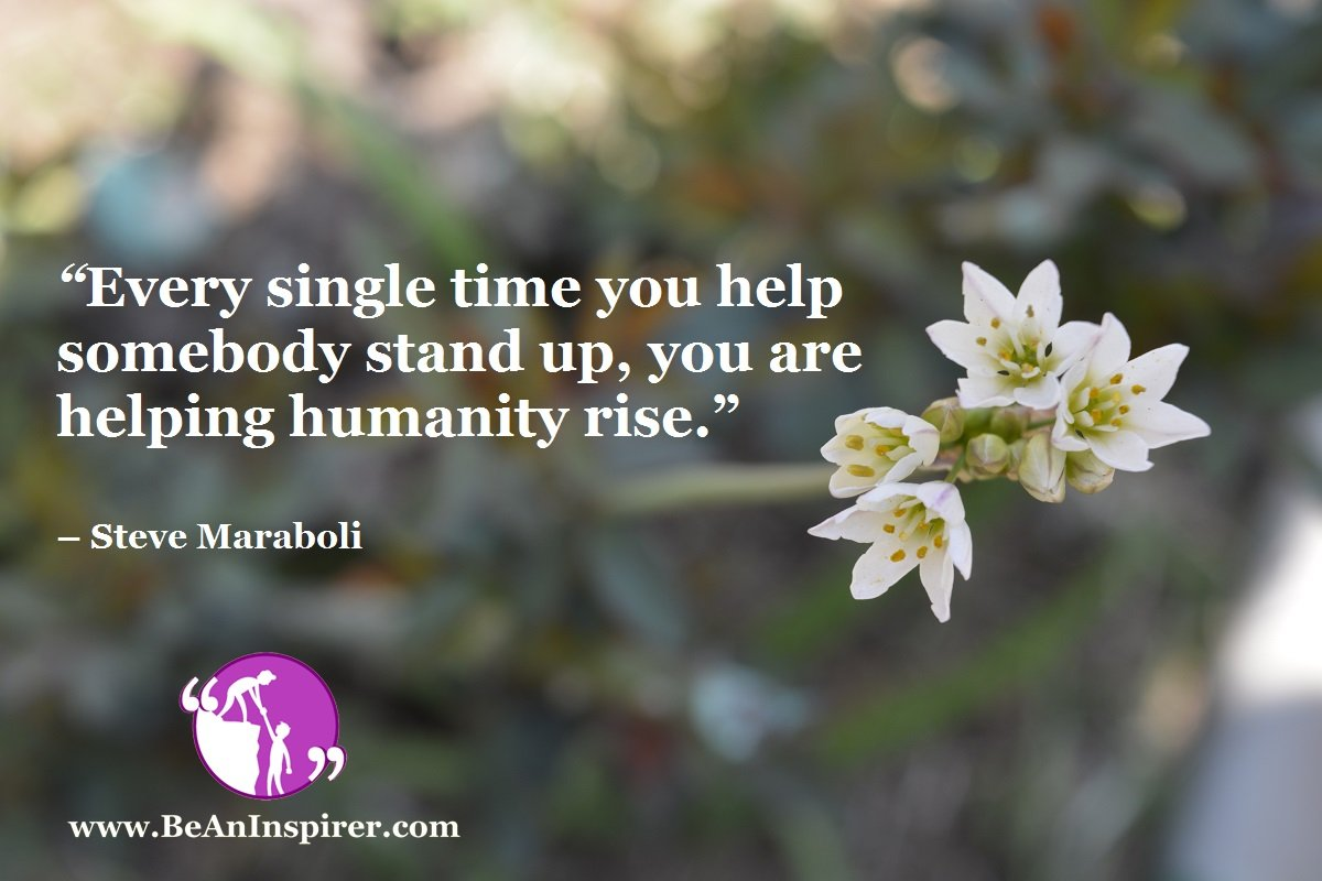 Every-single-time-you-help-somebody-stand-up-you-are-helping-humanity-rise-Steve-Maraboli-Be-An-Inspirer