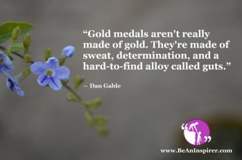 Gold-medals-aren't-really-made-of-gold-Theyre-made-of-sweat-determination-and-a-hard-to-find-alloy-called-guts-Dan-Gable-Be-An-Inspirer