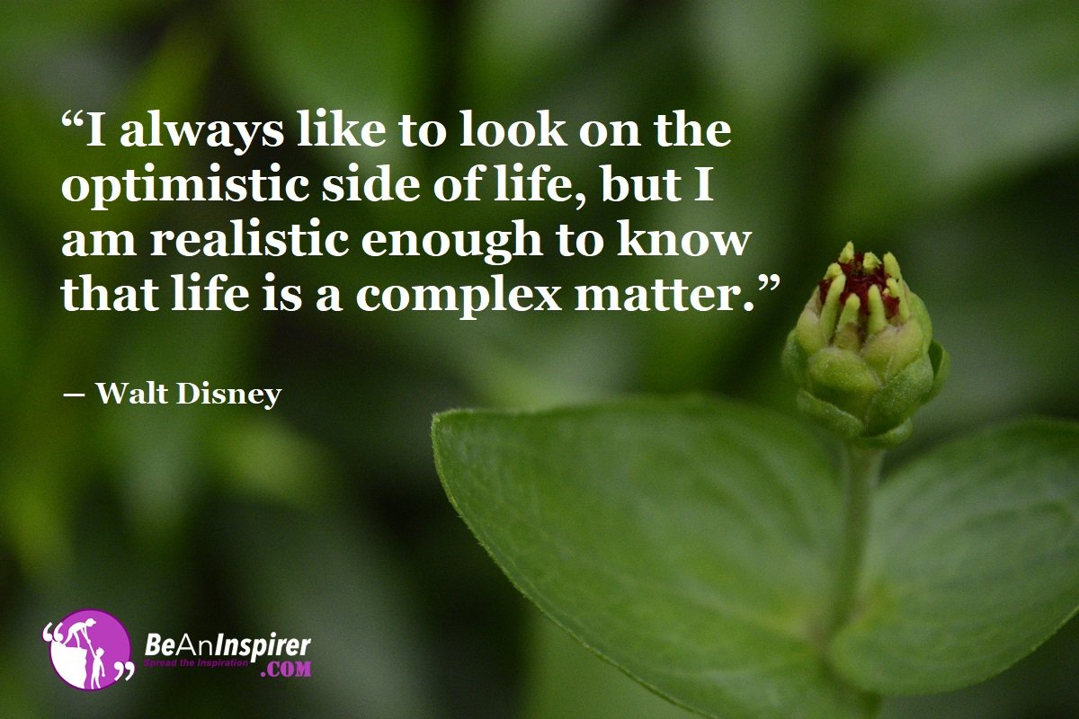 I-always-like-to-look-on-the-optimistic-side-of-life-but-I-am-realistic-enough-to-know-that-life-is-a-complex-matter-Walt-Disney-Quote-on-Positivity-Be-An-Inspirer