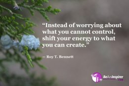 Instead-of-worrying-about-what-you-cannot-control-shift-your-energy-to-what-you-can-create-Roy-T-Bennett-Be-An-Inspirer