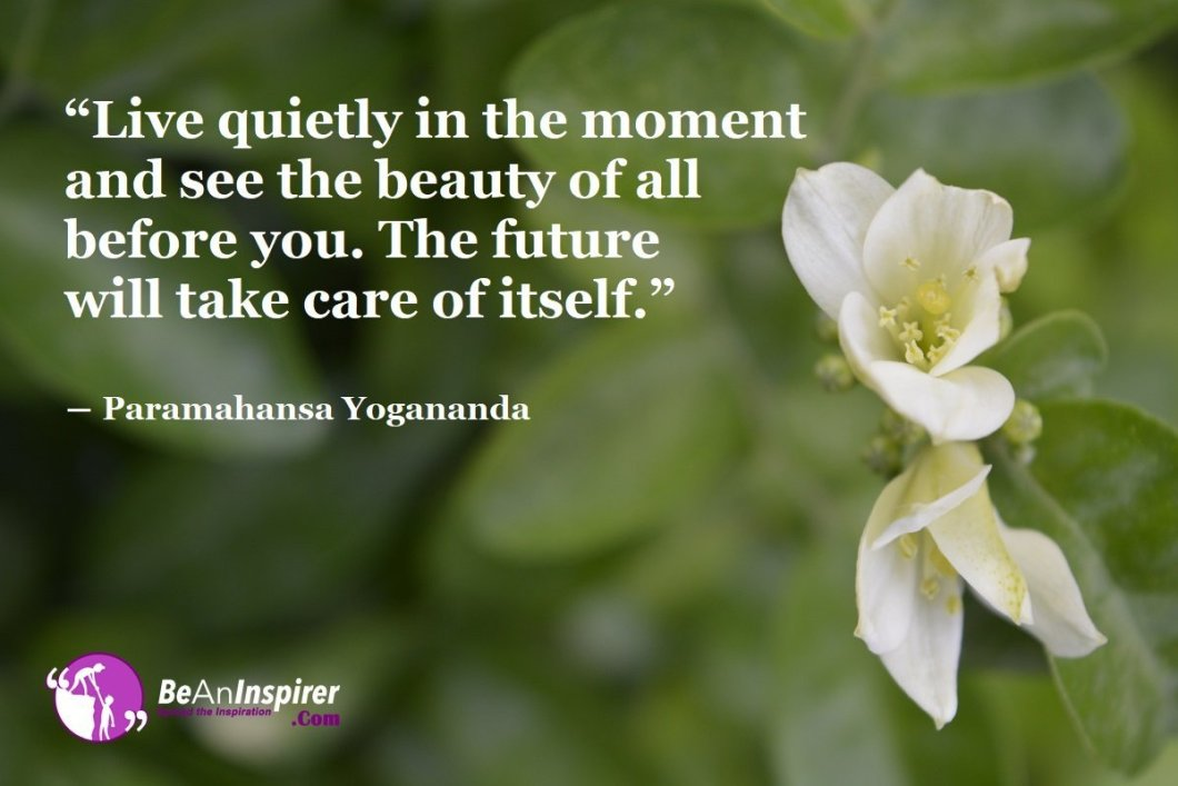 Live-quietly-in-the-moment-and-see-the-beauty-of-all-before-you-The-future-will-take-care-of-itself-Paramahansa-Yogananda-Beauty-Quote-Be-An-Inspirer